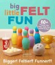 Big little felt fun : 60+ projects that jump, swim, roll, sprout & roar