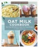 The oat milk cookbook : more than 100 delicious, dairy-free vegan recipes