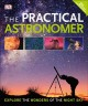 The practical astronomer : [explore the wonders of the night sky]