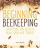 Beginning beekeeping : everything you need to make your hive thrive!