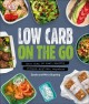 Low Carb on the Go : More Than 80 Fast, Healthy Recipes--Anytime, Anywhere