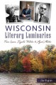 Wisconsin literary luminaries : from Laura Ingalls Wilder to Ayad Akhtar