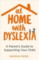 At home with dyslexia : a parent's guide to supporting your child