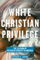 White Christian privilege : the illusion of religious equality in America