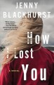 How I lost you : a novel