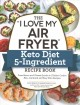 "The ""I love my air fryer"" keto diet 5-ingredient recipe book : from bacon and cheese quiche to chicken cordon bleu, 175 quick and easy keto recipes"