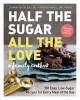 Half the sugar, all the love : a family cookbook : 100 easy, low-sugar recipes for every meal of the day