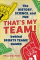 That's my team! : the history, science, and fun behind sports teams' names