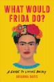 What would Frida do? : a guide to living boldly