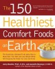 The 150 healthiest comfort foods on earth : the surprising, unbiased truth about how you can make over your diet and lose weight while still enjoying the foods you love and crave