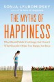 The myths of happiness : what should make you happy, but doesn't what shouldn't make you happy, but does