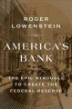 America's bank : the epic struggle to create the Federal Reserve