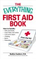The everything first aid book : how to handle falls & breaks, insect bites & rashes, cuts & scrapes, choking, burns & poisoning