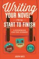 Writing your novel from start to finish : a guidebook for the journey
