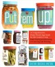 Put 'em up! : a comprehensive home preserving guide for the creative cook, from drying and freezing to canning and pickling