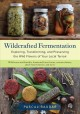 Wildcrafted fermentation : exploring, transforming, and preserving the wild flavors of your local terroir