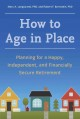 How to age in place : planning for a happy, independent, and financially secure retirement
