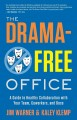 The drama-free office : a guide to healthy collaboration with your team, coworkers, and boss