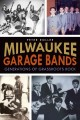 Milwaukee garage bands : generations of grassroots rock
