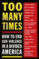Too many times : how to end gun violence in a divided America.