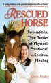 Rescued by a horse : inspirational true stories of physical, emotional, and spiritual healing