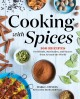 Cooking with spices : 100 recipes for blends, marinades, and sauces from around the world