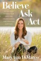 Believe, ask, act : divine steps to raise your intuition, create change, and discover happiness