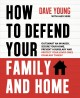 How to defend your family and home : outsmart an invader, secure your home, prevent a burglary and protect your loved ones from any threat