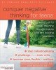 Conquer negative thinking for teens : a workbook to break the nine thought habits that are holding you back
