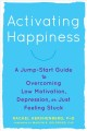 Activating happiness : a jump-start guide to overcoming low motivation, depression, or just feeling stuck