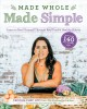 Made whole made simple : learn to heal yourself through real food and healthy habits