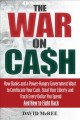 The war on ca$h : how banks and a power-hungry government want to confiscate your cash, steal your liberty and track every dollar you spend. And how to fight back