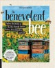 The benevolent bee : capture the bounty of the hive through science, history, home remedies and craft