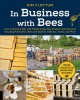 In business with bees : how to expand, sell, and market honey bee products and services including pollination, bees and queens, beeswax, honey, and more