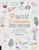 How to embroider almost everything : a sourcebook of 500+ modern motifs & easy stitch tutorials-learn to draw with thread-