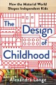 The design of childhood : how the material world shapes independent kids