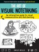 Art of visual notetaking : an interactive guide to visual communication and sketchnoting