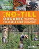 The no-till organic vegetable farm : how to start and run a profitable market garden that builds health in soil, crops, and communities