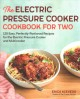 The electric pressure cooker cookbook for two : 125 easy, perfectly-portioned recipes for the electric pressure cooker and multicooker