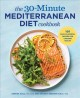 The 30-minute Mediterranean diet cookbook. : 101 easy, flavorful recipes for lifelong health