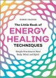 The little book of energy healing techniques : simple practices to heal body, mind, and spirit