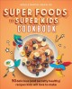 Super foods for super kids cookbook : 50 delicious (and secretly healthy) recipes kids will love to make