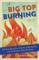 BIG TOP BURNING : the true story of an arsonist, a missing girl, and the greatest show on earth.