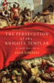 The persecution of the Knights Templar : scandal, torture, trial
