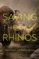 Saving the last rhinos : the life of a frontline conservationist