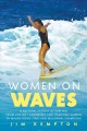 Women on waves : a cultural history of surfing : from ancient goddesses and Hawaiian queens to Malibu movie stars and milennial champions