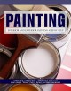 "Painting : interior and exterior painting step by step : repair and prep surfaces, apply paint like a pro, learn about ""green"" paint, select the right equipment"