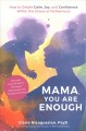 Mama, you are enough : how to create calm, joy, and confidence within the chaos of motherhood