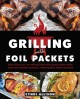 Grilling with foil packets : delicious all-in-one recipes for quick meal prep, easy outdoor cooking, and hassle-free cleanup