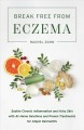 Break free from eczema : soothe chronic inflammation and itchy skin with at-home solutions and proven treatments for atopic dermatitis